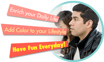 Enrich your Daily Life, Add Color to your Lifestyle, Have Fun Everyday!